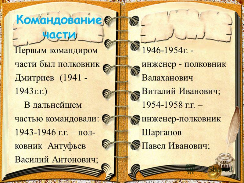 Командование части Первым командиром части был полковник Дмитриев (1941 - 1943г.г.) В дальнейшем частью командовали: 1943-1946 г.г. – пол- ковник Антуфьев Василий Антонович; 1946-1954г. - инженер - полковник Валаханович Виталий Иванович; 1954-1958 г.