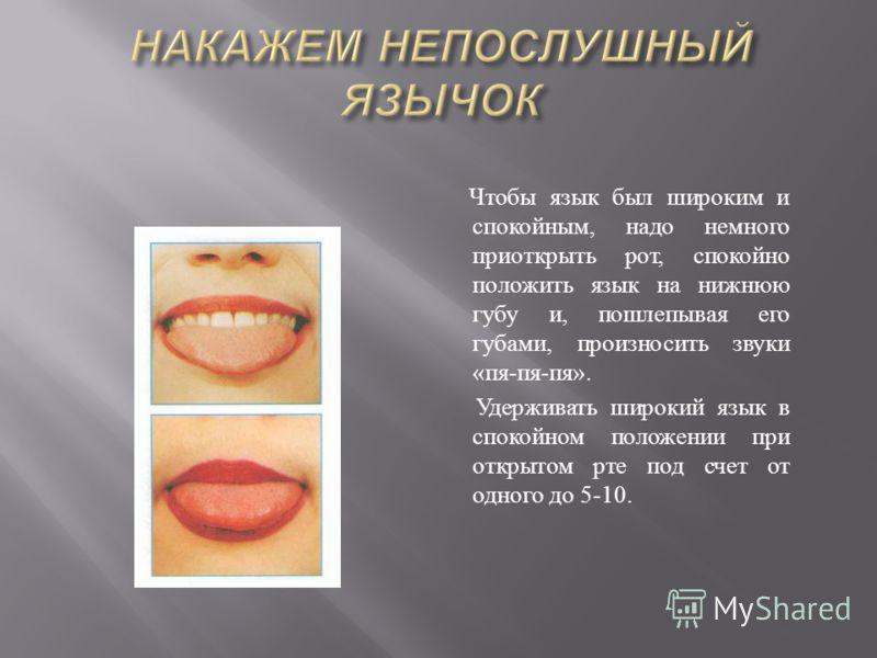 Чтобы язык был широким и спокойным, надо немного приоткрыть рот, спокойно положить язык на нижнюю губу и, пошлепывая его губами, произносить звуки « пя - пя - пя ». Удерживать широкий язык в спокойном положении при открытом рте под счет от одного до