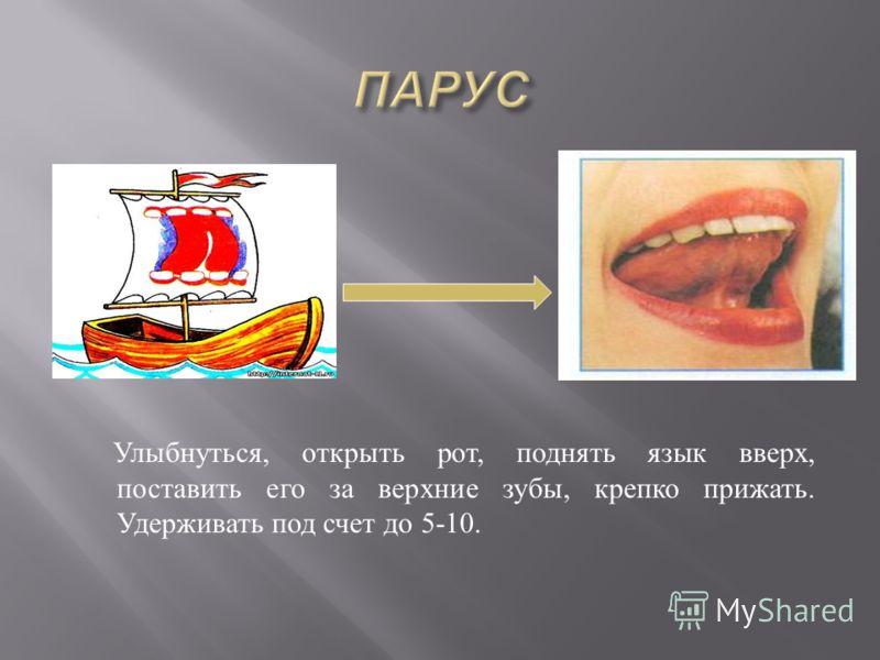 Улыбнуться, открыть рот, поднять язык вверх, поставить его за верхние зубы, крепко прижать. Удерживать под счет до 5-10.