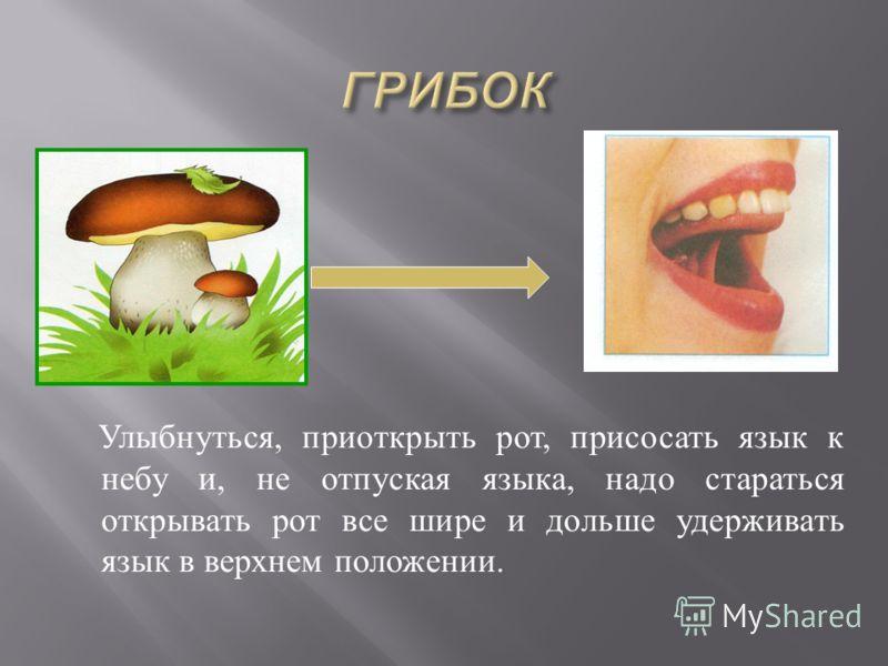 Улыбнуться, приоткрыть рот, присосать язык к небу и, не отпуская языка, надо стараться открывать рот все шире и дольше удерживать язык в верхнем положении.