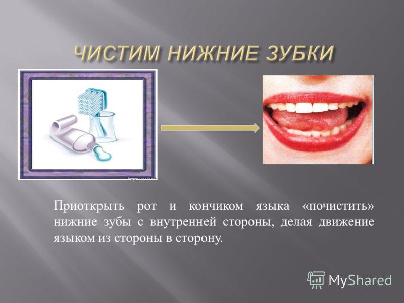 Приоткрыть рот и кончиком языка « почистить » нижние зубы с внутренней стороны, делая движение языком из стороны в сторону.