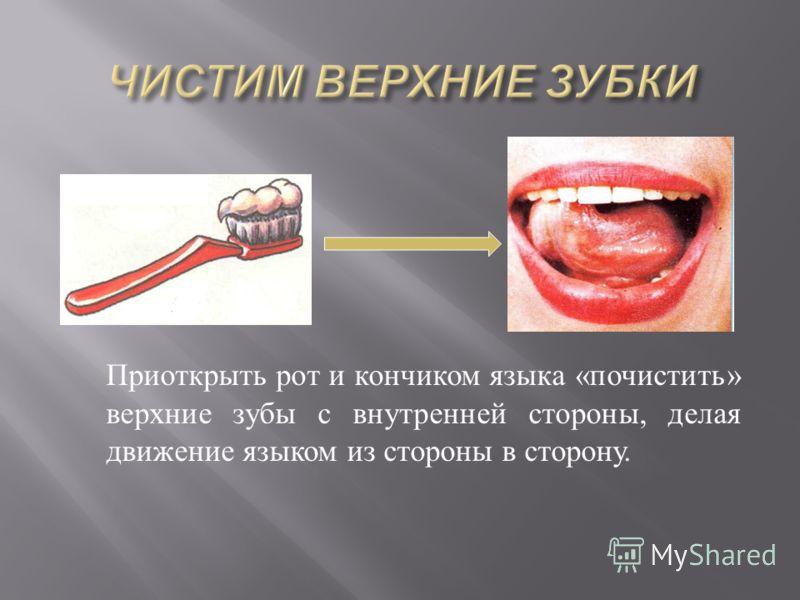 Приоткрыть рот и кончиком языка « почистить » верхние зубы с внутренней стороны, делая движение языком из стороны в сторону.