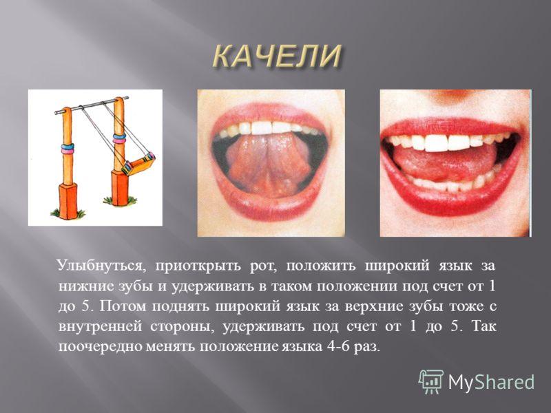 Улыбнуться, приоткрыть рот, положить широкий язык за нижние зубы и удерживать в таком положении под счет от 1 до 5. Потом поднять широкий язык за верхние зубы тоже с внутренней стороны, удерживать под счет от 1 до 5. Так поочередно менять положение я