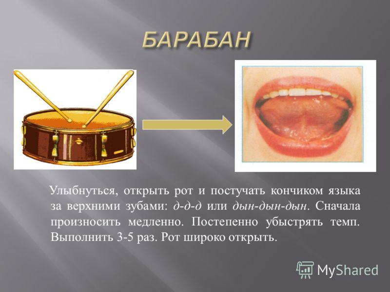 Улыбнуться, открыть рот и постучать кончиком языка за верхними зубами : д - д - д или дын - дын - дын. Сначала произносить медленно. Постепенно убыстрять темп. Выполнить 3-5 раз. Рот широко открыть.