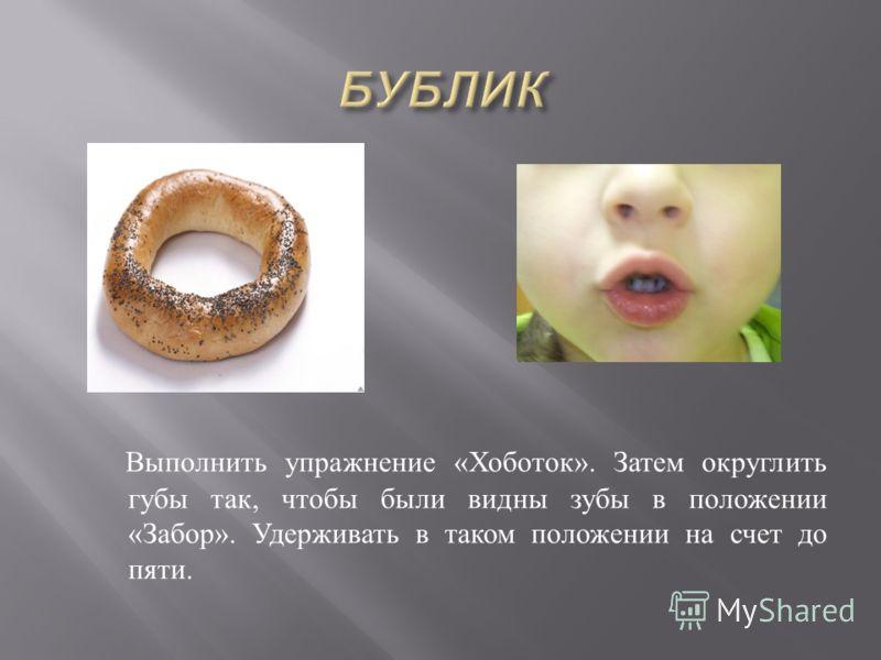 Выполнить упражнение « Хоботок ». Затем округлить губы так, чтобы были видны зубы в положении « Забор ». Удерживать в таком положении на счет до пяти.