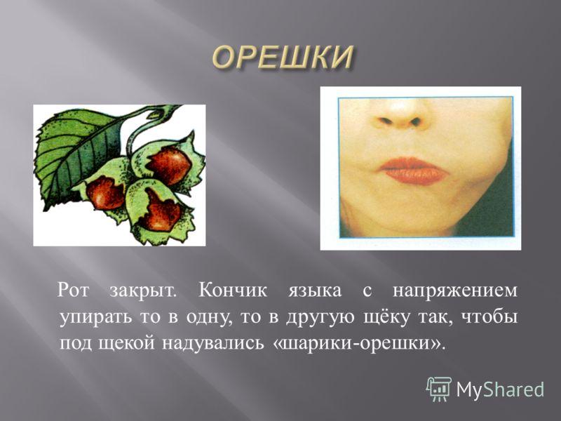 Рот закрыт. Кончик языка с напряжением упирать то в одну, то в другую щёку так, чтобы под щекой надувались « шарики - орешки ».