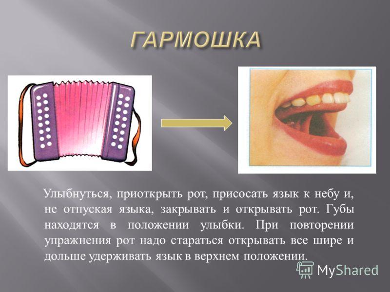 Улыбнуться, приоткрыть рот, присосать язык к небу и, не отпуская языка, закрывать и открывать рот. Губы находятся в положении улыбки. При повторении упражнения рот надо стараться открывать все шире и дольше удерживать язык в верхнем положении.