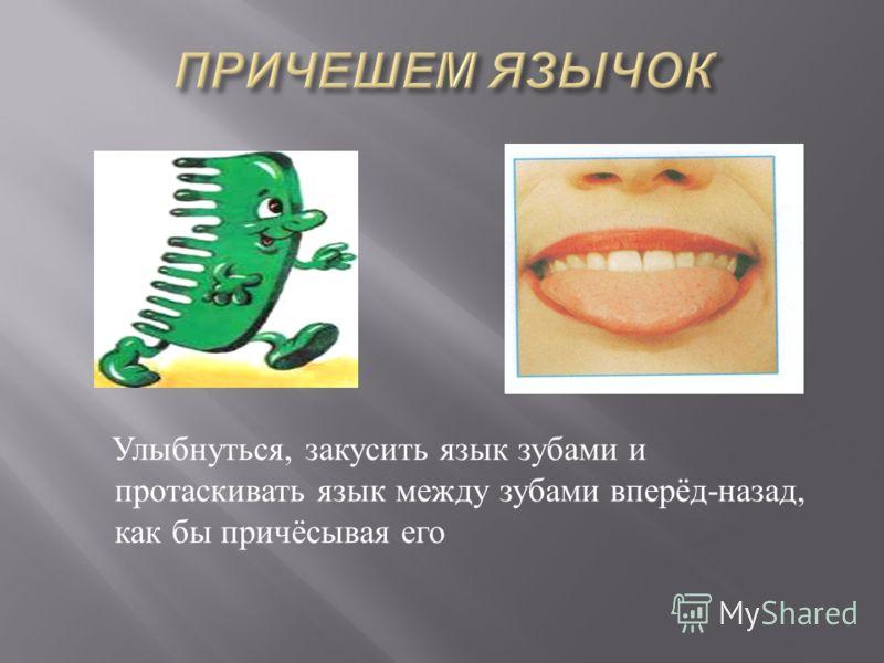 Улыбнуться, закусить язык зубами и протаскивать язык между зубами вперёд - назад, как бы причёсывая его