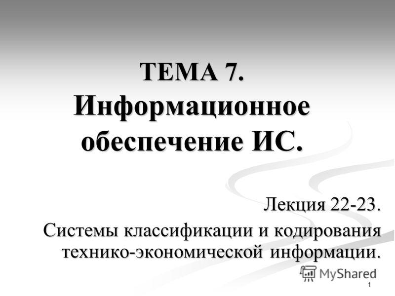 1 ТЕМА 7. Информационное обеспечение ИС. Лекция 22-23. Системы классификации и кодирования технико-экономической информации.