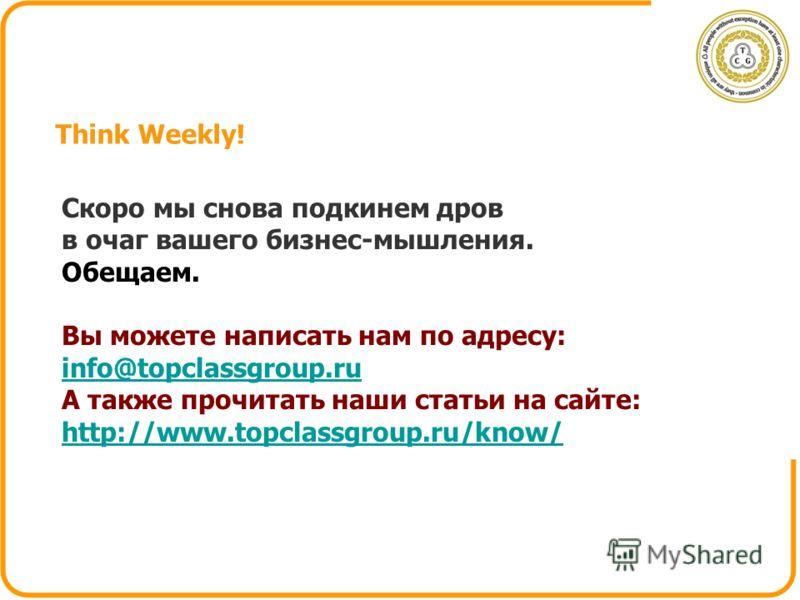 Think Weekly! Скоро мы снова подкинем дров в очаг вашего бизнес-мышления. Обещаем. Вы можете написать нам по адресу: info@topclassgroup.ru А также прочитать наши статьи на сайте: http://www.topclassgroup.ru/know/ http://www.topclassgroup.ru/know/