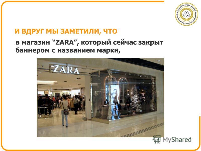 И ВДРУГ МЫ ЗАМЕТИЛИ, ЧТО в магазин ZARA, который сейчас закрыт баннером с названием марки,