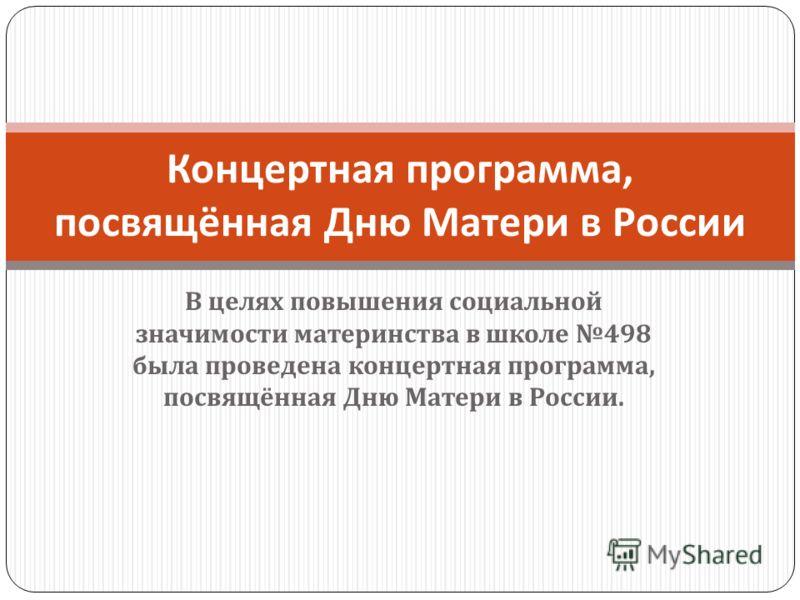 В целях повышения социальной значимости материнства в школе 498 была проведена концертная программа, посвящённая Дню Матери в России. Концертная программа, посвящённая Дню Матери в России