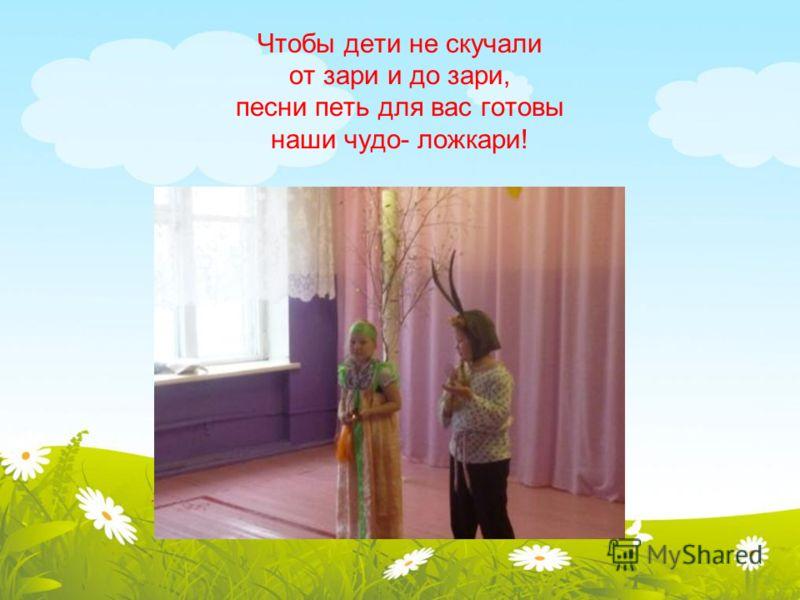 Чтобы дети не скучали от зари и до зари, песни петь для вас готовы наши чудо- ложкари!