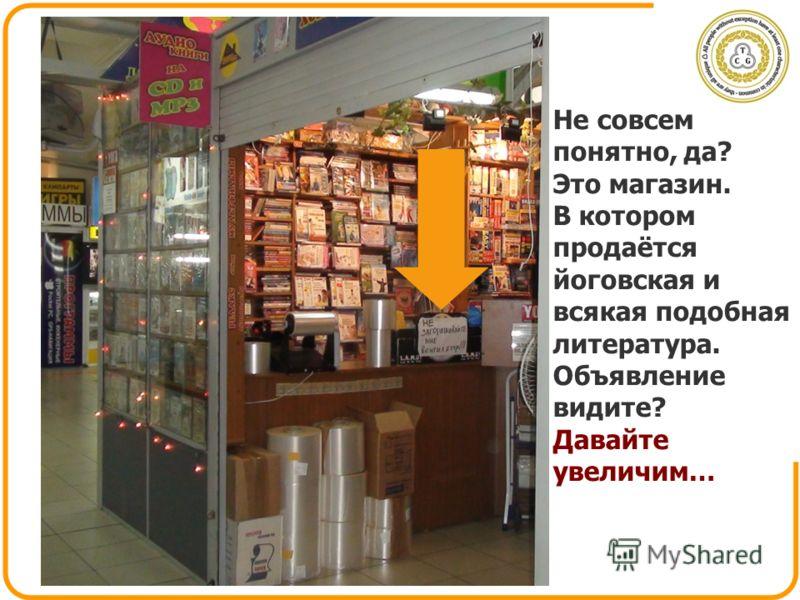 Не совсем понятно, да? Это магазин. В котором продаётся йоговская и всякая подобная литература. Объявление видите? Давайте увеличим…