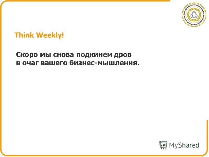 Think Weekly! Скоро мы снова подкинем дров в очаг вашего бизнес-мышления.