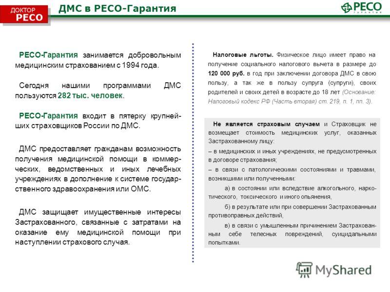 ДМС в РЕСО-Гарантия РЕСО-Гарантия занимается добровольным медицинским страхованием с 1994 года. Сегодня нашими программами ДМС пользуются 282 тыс. человек. РЕСО-Гарантия входит в пятерку крупней- ших страховщиков России по ДМС. ДМС предоставляет граж