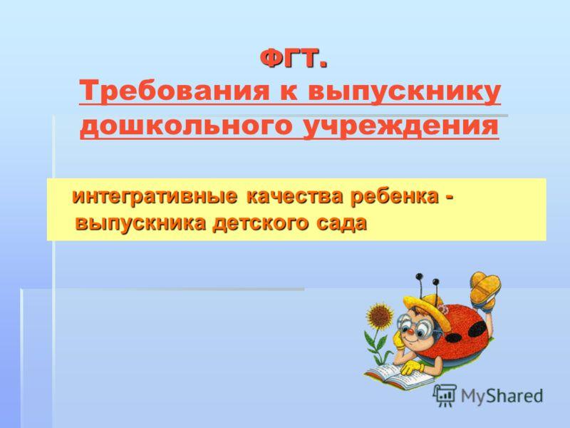 ФГТ. ФГТ. Требования к выпускнику дошкольного учреждения интегративные качества ребенка - выпускника детского сада