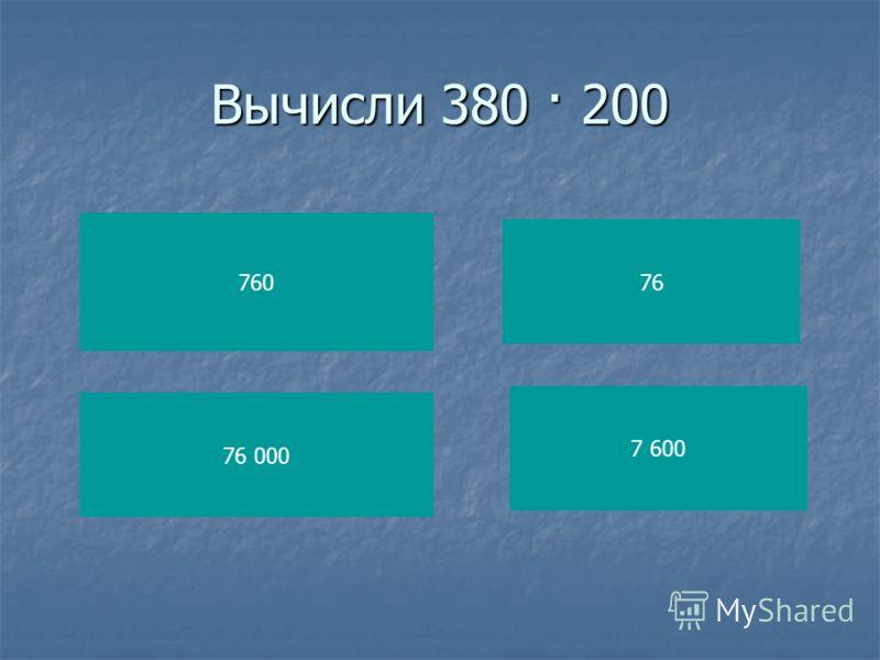 Вычисли 380 · 200 760 76 000 76 7 600