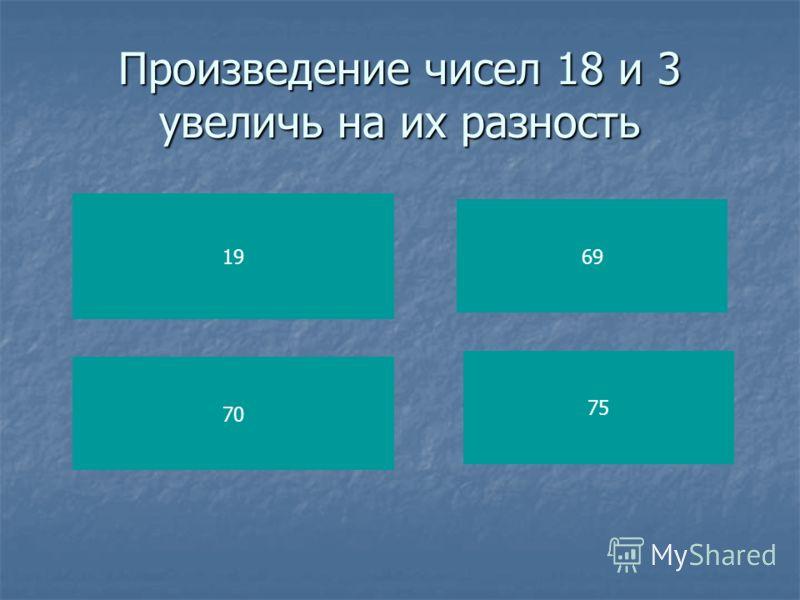Произведение чисел 18 и 3 увеличь на их разность 19 70 69 75