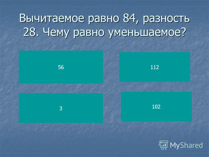 Вычитаемое равно 84, разность 28. Чему равно уменьшаемое? 56 3 112 102