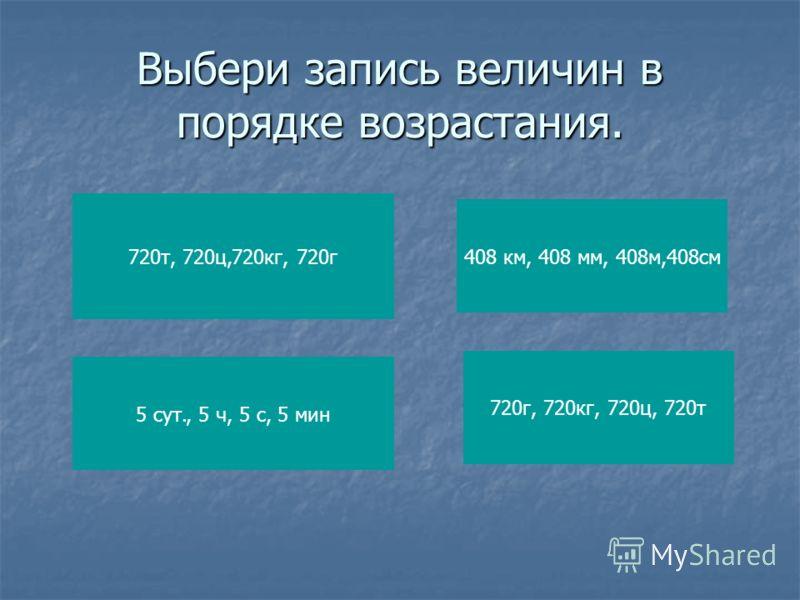 Выбери запись величин в порядке возрастания. 720т, 720ц,720кг, 720г 5 сут., 5 ч, 5 с, 5 мин 408 км, 408 мм, 408м,408см 720г, 720кг, 720ц, 720т