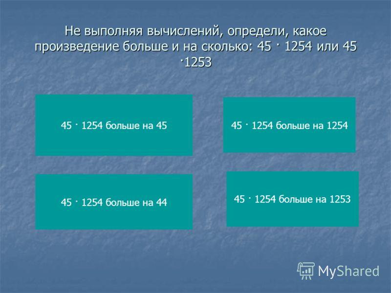 Не выполняя вычислений, определи, какое произведение больше и на сколько: 45 · 1254 или 45 ·1253 45 · 1254 больше на 45 45 · 1254 больше на 44 45 · 1254 больше на 1254 45 · 1254 больше на 1253