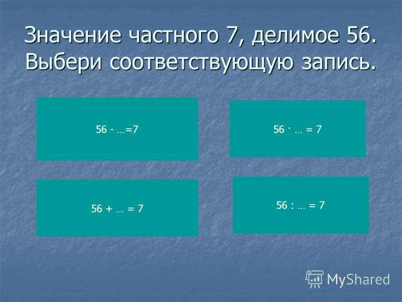 Значение частного 7, делимое 56. Выбери соответствующую запись. 56 - …=7 56 + … = 7 56 · … = 7 56 : … = 7