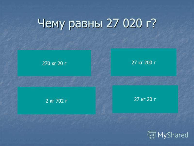 Чему равны 27 020 г? 270 кг 20 г 2 кг 702 г 27 кг 200 г 27 кг 20 г