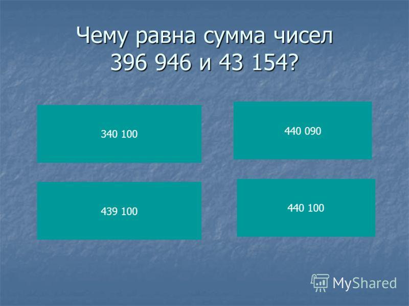Чему равна сумма чисел 396 946 и 43 154? 340 100 439 100 440 090 440 100