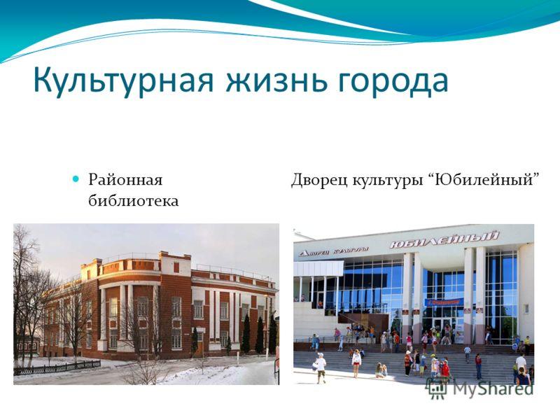Культурная жизнь города Районная библиотека Дворец культуры Юбилейный