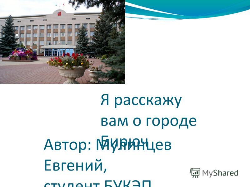 Я расскажу вам о городе Бирюч Автор: Мулинцев Евгений, студент БУКЭП, село Засосна