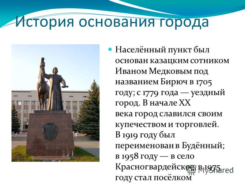 История основания города Населённый пункт был основан казацким сотником Иваном Медковым под названием Бирюч в 1705 году; с 1779 года уездный город. В начале XX века город славился своим купечеством и торговлей. В 1919 году был переименован в Будённый