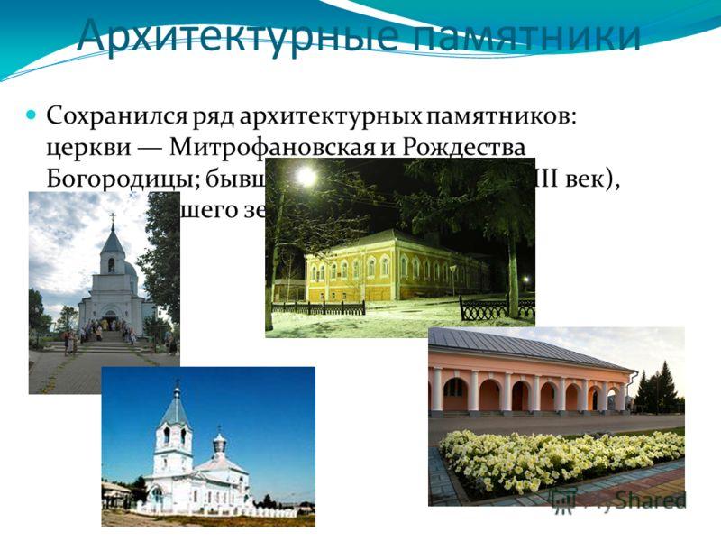 Архитектурные памятники Сохранился ряд архитектурных памятников: церкви Митрофановская и Рождества Богородицы; бывшие торговые ряды (XVIII век), здание бывшего земства.