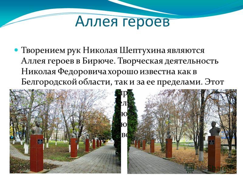 Аллея героев Творением рук Николая Шептухина являются Аллея героев в Бирюче. Творческая деятельность Николая Федоровича хорошо известна как в Белгородской области, так и за ее пределами. Этот талантливый скульптор принял в конце 90-х годов прошлого с