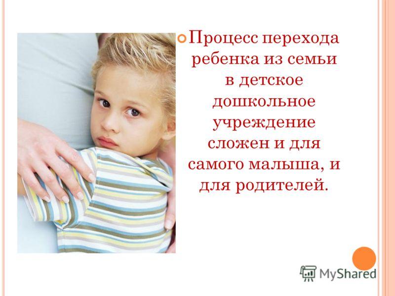 Процесс перехода ребенка из семьи в детское дошкольное учреждение сложен и для самого малыша, и для родителей.