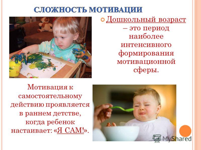 Дошкольный возраст – это период наиболее интенсивного формирования мотивационной сферы. Мотивация к самостоятельному действию проявляется в раннем детстве, когда ребенок настаивает: «Я САМ!».