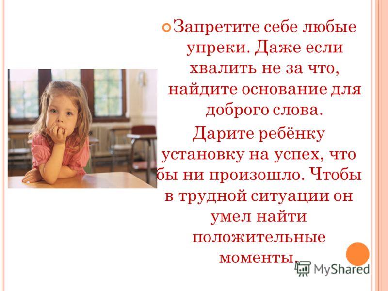Запретите себе любые упреки. Даже если хвалить не за что, найдите основание для доброго слова. Дарите ребёнку установку на успех, что бы ни произошло. Чтобы в трудной ситуации он умел найти положительные моменты.