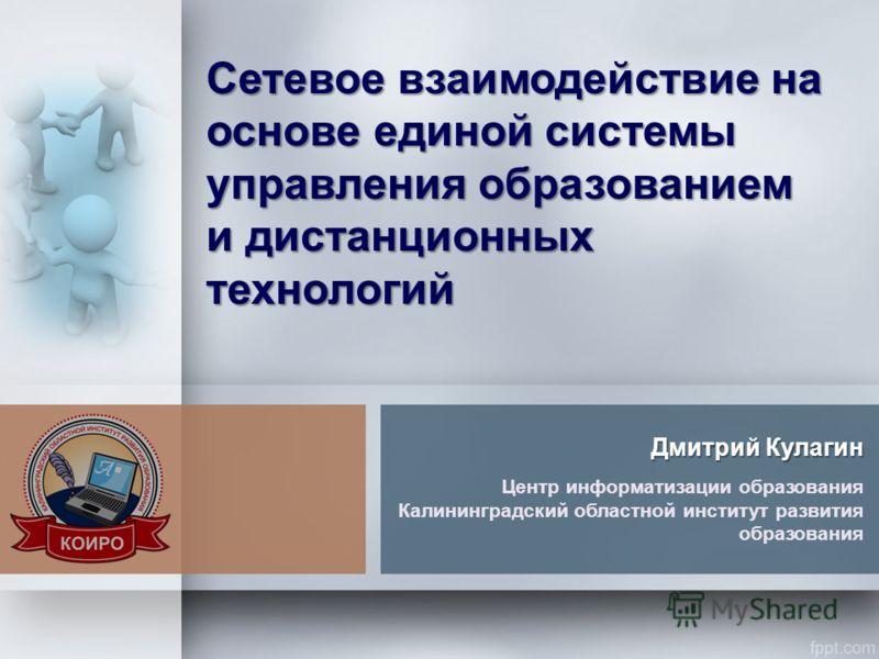 Сетевое взаимодействие на основе единой системы управления образованием и дистанционных технологий Дмитрий Кулагин Центр информатизации образования Калининградский областной институт развития образования