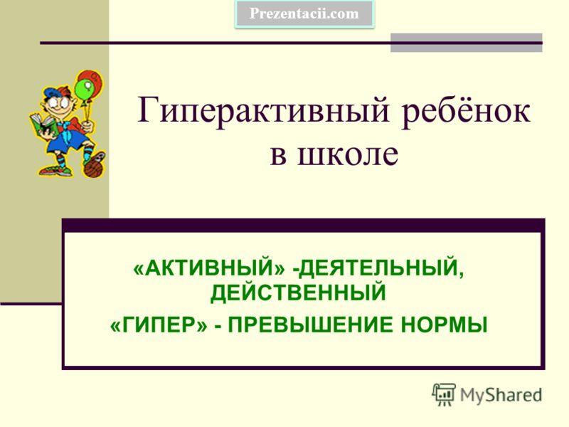 Гиперактивный ребёнок в школе «АКТИВНЫЙ» -ДЕЯТЕЛЬНЫЙ, ДЕЙСТВЕННЫЙ «ГИПЕР» - ПРЕВЫШЕНИЕ НОРМЫ Prezentacii.com