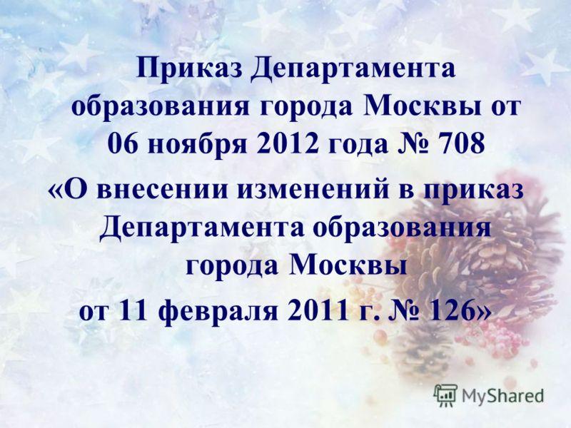 Приказ Департамента образования города Москвы от 06 ноября 2012 года 708 «О внесении изменений в приказ Департамента образования города Москвы от 11 февраля 2011 г. 126»