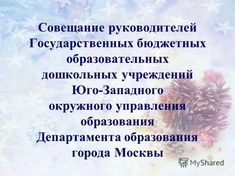 Совещание руководителей Государственных бюджетных образовательных дошкольных учреждений Юго-Западного окружного управления образования Департамента образования города Москвы