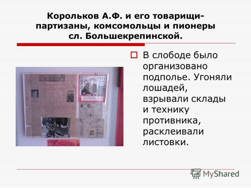 Корольков А.Ф. и его товарищи- партизаны, комсомольцы и пионеры сл. Большекрепинской. В слободе было организовано подполье. Угоняли лошадей, взрывали склады и технику противника, расклеивали листовки.