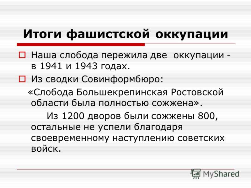 Итоги фашистской оккупации Наша слобода пережила две оккупации - в 1941 и 1943 годах. Из сводки Совинформбюро: «Слобода Большекрепинская Ростовской области была полностью сожжена». Из 1200 дворов были сожжены 800, остальные не успели благодаря своевр