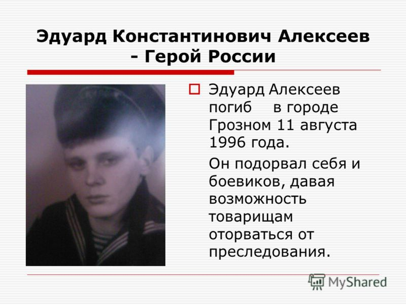 Эдуард Константинович Алексеев - Герой России Эдуард Алексеев погиб в городе Грозном 11 августа 1996 года. Он подорвал себя и боевиков, давая возможность товарищам оторваться от преследования.
