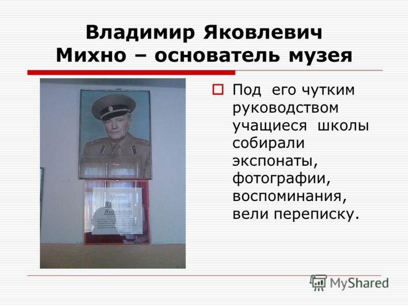 Владимир Яковлевич Михно – основатель музея Под его чутким руководством учащиеся школы собирали экспонаты, фотографии, воспоминания, вели переписку.