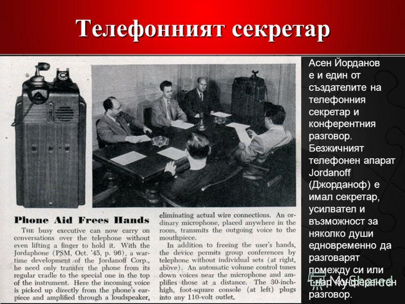 Телефонният секретар Асен Йорданов е и един от създателите на телефонния секретар и конферентния разговор. Безжичният телефонен апарат Jordanoff (Джорданоф) е имал секретар, усилвател и възможност за няколко души едновременно да разговарят помежду си