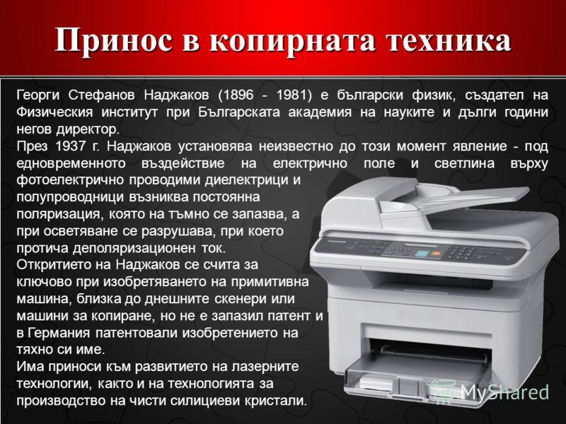 Принос в копирната техника Георги Стефанов Наджаков (1896 - 1981) е български физик, създател на Физическия институт при Българската академия на науките и дълги години негов директор. През 1937 г. Наджаков установява неизвестно до този момент явление