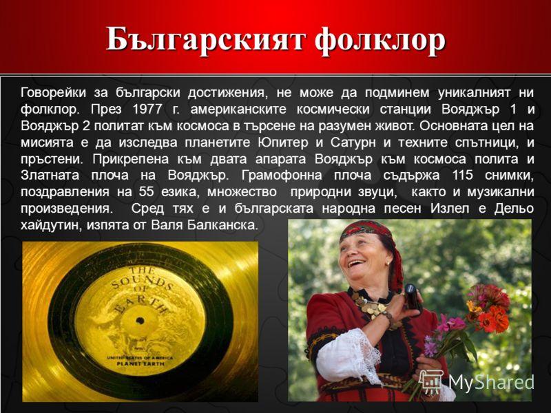 Българският фолклор Говорейки за български достижения, не може да подминем уникалният ни фолклор. През 1977 г. американските космически станции Вояджър 1 и Вояджър 2 политат към космоса в търсене на разумен живот. Основната цел на мисията е да изслед