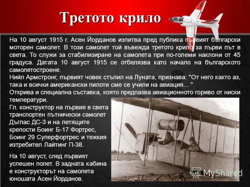 Третото крило На 10 август 1915 г. Асен Йорданов изпитва пред публика първият български моторен самолет. В този самолет той въвежда третото крило за първи път в света. То служи за стабилизиране на самолета при по-големи наклони от 45 градуса. Датата