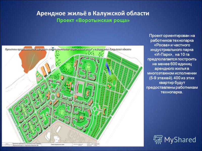 5 Арендное жильё в Калужской области Проект «Воротынская роща» Проект ориентирован на работников технопарка «Росва» и частного индустриального парка «И-Парк», на 10 га предполагается построить не менее 600 единиц арендного жилья в многоэтажном исполн
